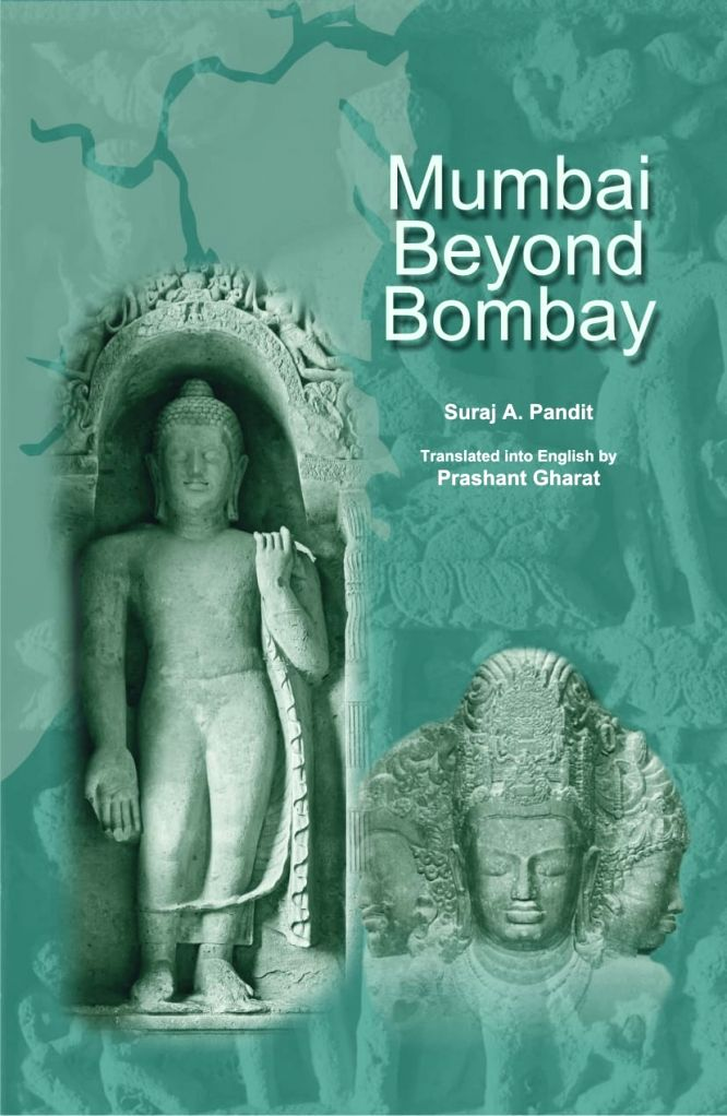 MUMBAI BEYOND BOMBAY by DR. SURAJ A. PANDIT, & translated by Prashant Gharat.