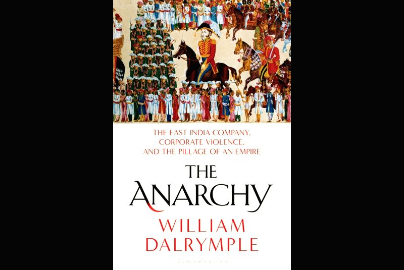 """William Dalrymple's book """"The Anarchy - The East India Company, Corporate Violence, and the Pillage of an Empire""""."""