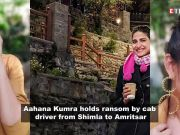Aahana Kumra holds ransom by cab driver from Shimla to Amritsar