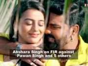 Bhojpuri actress Akshara Singh on filing an FIR against Pawan Singh and 5 others