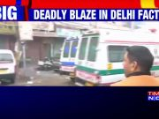 Delhi: At least 35 killed as fire engulfs factory building in Delhi's Anaj Mandi area