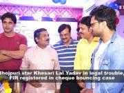 FIR registered against Bhojpuri star Khesari Lal Yadav in cheque bouncing case