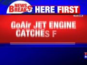 GoAir engine catches fire, passengers safe