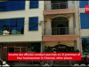 Income tax officials conduct searches on 31 premises of four businessmen in Chennai, other places