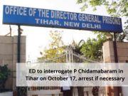 INX Media case: ED to interrogate P Chidamabaram in Tihar, might face arrest