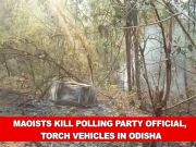 Maoists kill polling party official, torch vehicles in Odisha