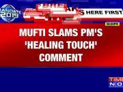 Mehbooba Mufti slams PM Narendra Modi's 'healing touch for civilians in J&K' remark