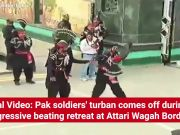 Viral Video: Pak soldiers' turban comes off during aggressive beating retreat at Attari-Wagah Border